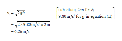 substitute, 2 m for h 2gh 9.80m/s for g in equation (I)j = 2x9.80m/s x 2m 6.26m/s