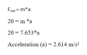 Fnet ma 20 m *a 20 7.653*a Acceleration (a) 2.614 m/s2