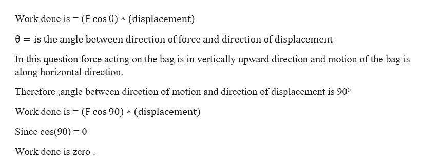 Work done is = (F cos 0) (displacement) 0 is the angle between direction of force and direction of displacement In this question force acting on the bag is in vertically upward direction and motion of the bag is along horizontal direction Therefore ,angle between direction of motion and direction of displacement is 900 Work done is (F cos 90) (displacement) Since cos(90)0 Work done is zero
