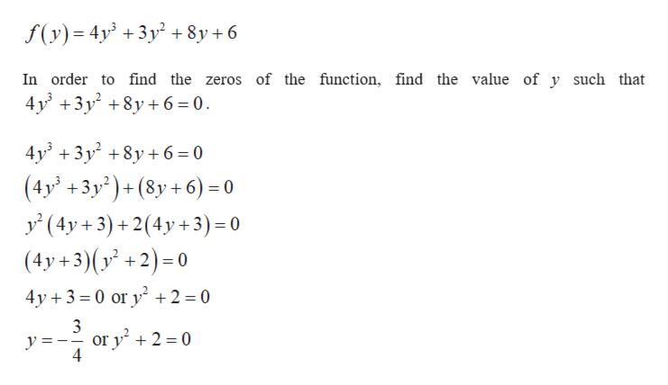 f(y) 4y 3y+8y +6 In order to find the zeros of the function, find the value of y such that 4y 3y8y6 0 4у' + 3у? +8у+6-0 (4y' +3y2)+(8y +6) = 0 у (4у+3) +2(4y+3) -0 (4y+3)(y +2)-0 4y 3 0 or y 2 = 0 3 or y +2 = 0 4 y