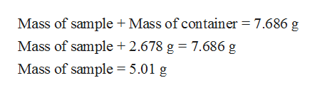 Mass of sample + Mass of container 7.686 g Mass of sample 2.678 g = 7.686 g Mass of sample = 5.01 g