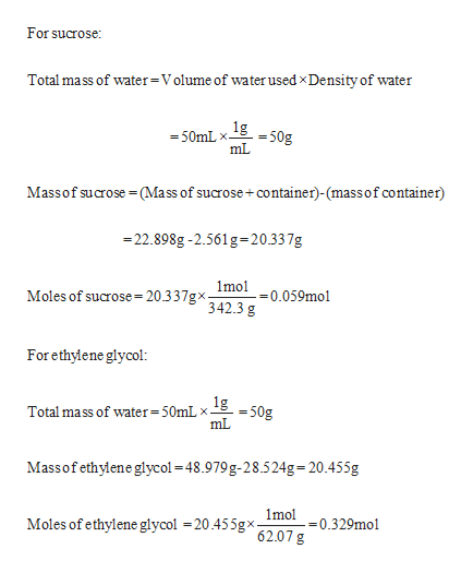 For sucrose: Total ma ss of water=Volume of water used xDensity of water 50mLx 50g mL Massof sucrose=(Mass of sucrose+container)-(massof container) 22.898g-2.561 g-20.337g 1mol Moles of sucrose= 20.3 3/gx342.3 g 0.059mol For ethylene glycol: 1g50g Total ma ss of water =50mL> mL Massofethyiene glycol 48.979g-28.524g 20.455g 1mol =0.329mol Moles of ethylene glycol =20.455gx 62.07 g