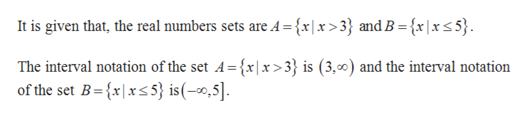It is given that, the real numbers sets are A= {x|x>3} and B = {x|x<5}. The interval notation of the set A-{x|x>3} is (3,00) and the interval notation of the set B{xxs5} is(-,5]
