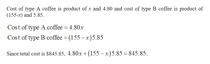 Cost of type A coffee is product of x and 4.80 and cost of type B coffee is product of (155-x) and 5.85. Cost of type A coffee 4.80x Cost of type B coffee (155-x)5.85 Since total cost is S845.85, 4.80x +(155 -x)5.85 = 845.85