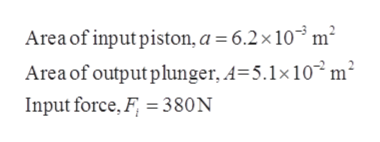 Area of input piston, a = 6.2 x 10 m2 Area of output plunger, A-5.1x 102m2 Input force, F 380N