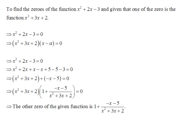 To find the zeroes of the functionr2+2x -3 and given that one of the zero is the function x23x + 2 x2x-3 0 (r+3 x+2)(x-a)=0 2x-3=0 r2xr -x+5-5-3= 0 — (x* + 3к +2) +(-*-5) -0 —х — 5 Зх + 2)| 1+ =0 2 x 3x2 —х — 5 The other zero of the given function is 1+ x3x2