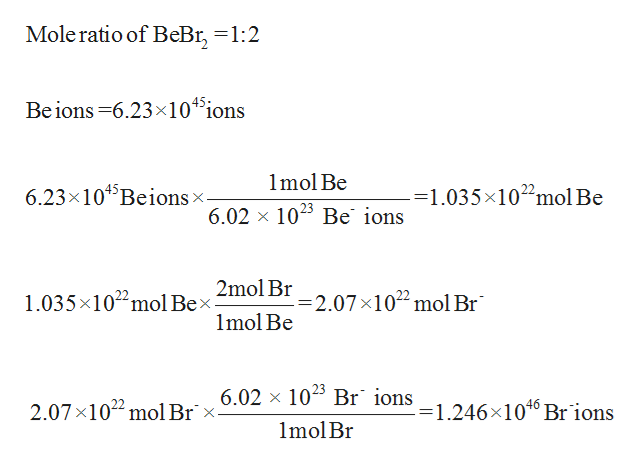 Mole ratio of BeBr, =1:2 45 Beions 6.23x10 ions 1mol Be 6.23x104 Beions x. -=1.035x1022mol Be 6.02 x 1025 Be ions 2mol Br 1.035x102 mol Bex -2.07 x102 mol Br 1mol Be 6.02 x 10 Br 1ons_1 246x1040 Br ions 2.07x1022 mol Br x. 1mol Br