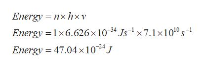Energy nxhxv Energy 1x6.626 x 10-34 Js1x7.1x1010 s- Energy = 47.04x 1024J
