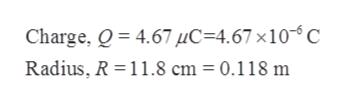 Charge, 4.67 uC 4.67 x10 C Radius, R 11.8 cm 0.118 m