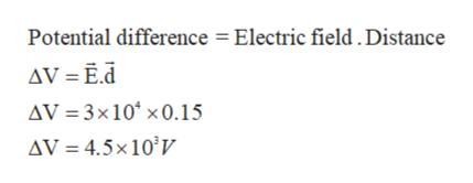 Potential difference Electric field . Distance AV = Ed AV 3x10 x0.15 AV 4.5x10