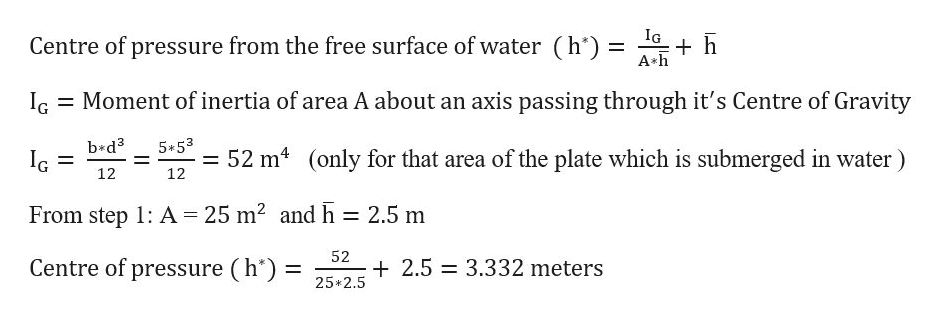 IG Centre of pressure from the free surface of water (h*) = h A h Moment of inertia of area A about an axis passing through it's Centre of Gravity IG b*d3 IG= 5*53 52 m4 (only for that area of the plate which is submerged in water) 12 12 25 m2 and h = 2.5 m From step 1: A 52 2.5 Centre of pressure (h*) = 3.332 meters 25 2.5