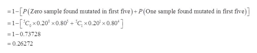 1-P(Zero sample found mutated in first five)+P(One sample found mutated in first five) =1-[iC,x0.20° x0.80 + °Cc, x0.20' x 0.80 ] =1-0.73728 =0.26272