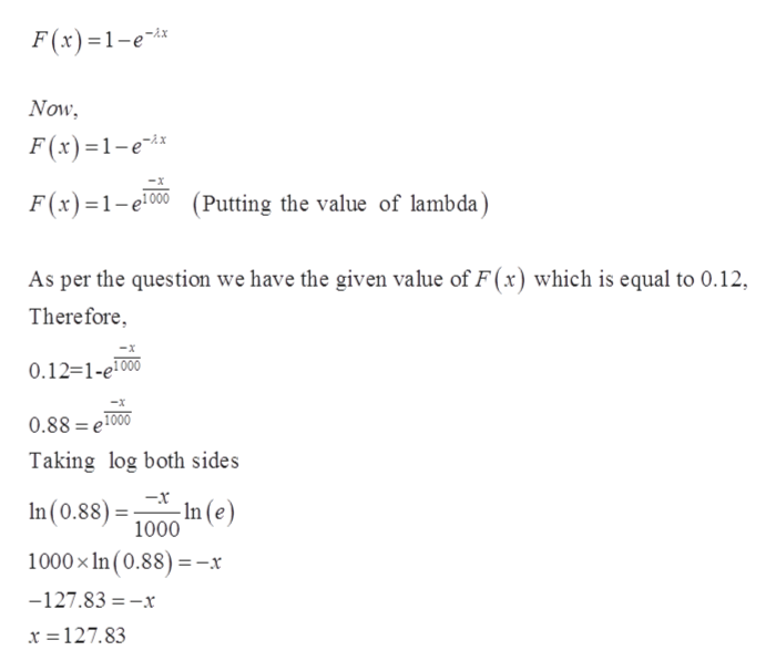 F(x)1-e -Ax Now F(x)1-e F(x)1e00Putting the value of lambda) As per the question we have the given value of F(x) which is equal to 0.12 Therefore 0.12=1-e1000 0.88 e1000 Taking log both sides In (e) In (0.88)= 1000 -x 1000x In (0.88) -x -127.83 -x x =127.83