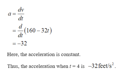 dv a dt -(160-32t) dt =-32 Here, the acceleration is constant Thus, the acceleration when t 4 is -32feet/s2.