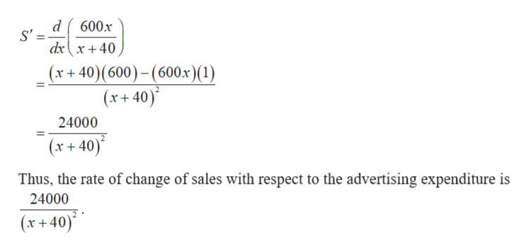 600x dx{x+ 40 (x+ 40)(600)-(600x) (1) (x+40) 24000 (x+40) Thus, the rate of change of sales with respect to the advertising expenditure is 24000 (x+40)
