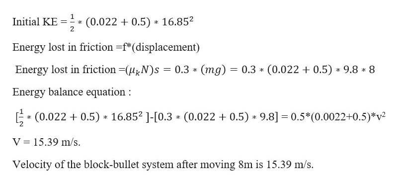 1 Initial KE 2 16.85 (0.022 0.5) k Energy lost in friction -f*(displacement) (mg) 0.3 (0.022 0.5) 9.8 8 Energy lost in friction -(HN)s 0.3 * Energy balance equation (0.022 0.5) 16.852 ]-[0.3 (0.022 0.5) 9.8] 0.5*(0.0022+0.5)*v2 k V 15.39 m/s. Velocity of the block-bullet system after moving 8m is 15.39 m/s.