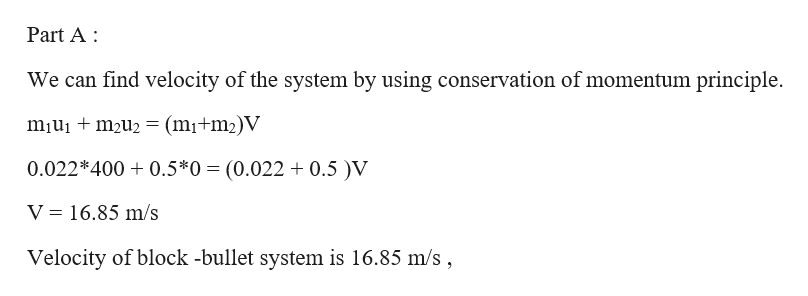 Part A We can find velocity of the system by using conservation of momentum principle miuim2u2 (mi+m2)V 0.022*400 0.5*0 (0.022 0.5 )V V 16.85 m/s Velocity of block -bullet system is 16.85 m/s,