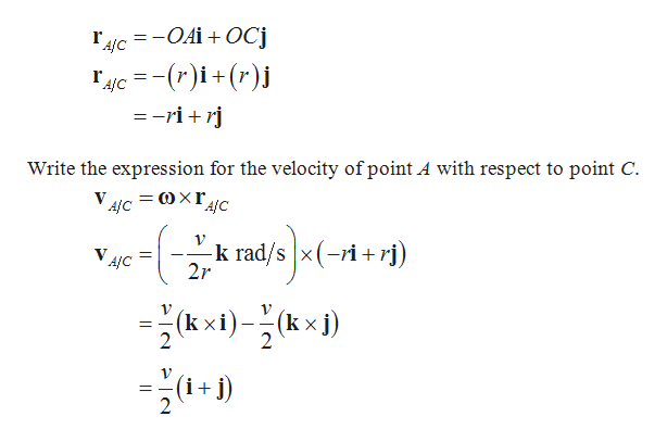 4C OAiOCj c-()i+(r) =-ri Write the expression for the velocity of point A with respect to point C A/C -k rad/s x(-ri+rj) 2r A/C (kx (kxi) 2 2 ) 1V (i+