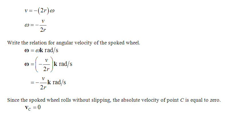 v(2r) e 1V Write the relation for angular velocity of the spoked wheel k rad/s  k rad/s 2r -k rad/s 2r Since the spoked wheel rolls without slipping, the absolute velocity of point C is equal to zero. C0