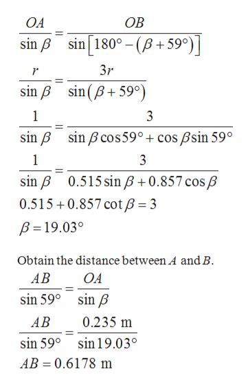 OA ОВ sin 180° - (B+59) sin B 3r sin B sinB 59°) 1 3 sin B sin Bcos59° + cos Bsin 59° 1 sin B 0.515 sinB+0.857 cos B 0.515 0.857 cotB = 3 B 19.03° Obtain the distance between A and B АВ OA sin B sin 59° 0.235 m АВ sin 59° sin 19.03° AB 0.6178 m