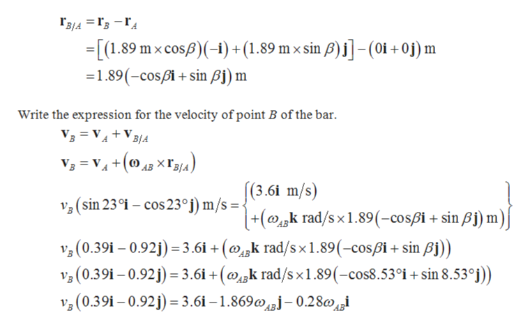 Гз4 3 Гз — Гд [(1.89 mx cosp(-) + (1.89 mx sin )-(oi+ oj) m =1.89(-cospisin Bj) m Write the expression for the velocity of point B of the bar Vз 3D Vд+V34 3= V+()XIg) [(3.6i m/s) 3(sin 23°i - cos 23°j) m/s=\ +(k rad/s x 1.89 (-cospi + sin Bj) m)j 3(0.391 - 0.92j 3.61 + (krad/sx1.89(-cospi+ sin Aj)) 3 (0.39i -0.92) 3.61+ (k rad/sx1.89(-cos8.53°j+sin 8.53°j)) v3 (0.39i-0.92 3.61-1.869j-0.28i