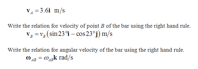 V 3.6i m/s Write the relation for velocity of point B of the bar using the right hand rule v3 V (sin 23i - cos23°j) m/s Write the relation for angular velocity of the bar using the right hand rule. k rad/s