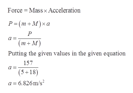 Force Massx Acceleration Р-(m+M)xха P a (т+M) Putting the given values in the given equation 157 (5+18) a 6.826m/s2