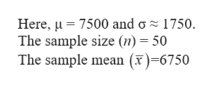 Here, 7500 and g 1750 The sample size (n) = 50 The sample mean (x)=6750