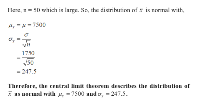 Here, n 50 which is large. So, the distribution of x is normal with, y=u =7500 Vn 1750 V50 247.5 Therefore, the central limit theorem describes the distribution of as normal with /, =7500 and o, 247.5