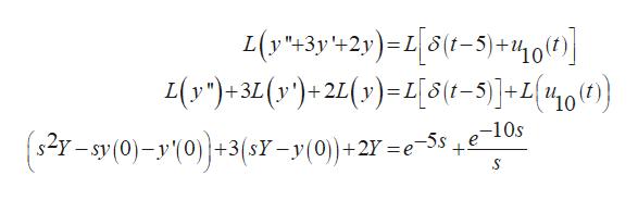 L(y*+3y+2y)=[5/-3)+400 L(y')+3L (y')+2(y)=L[S1-5)]+L{10)} 2y-sy(0)-y10))+3(s7-y(0)+2 -5s e-10s +2Y S