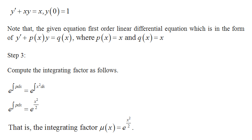 yxyy0)1 Note that, the given equation first order linear differential equation which is in the form of y' p(x)y(x), where p (x) x and q(x) Step 3: Compute the integrating factor as follows That is, the integrating factor ux) = e2.