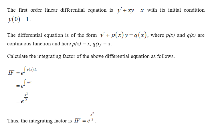 The first order linear differential equation is y'+xy = x with its initial condition y(0)=1 The differential equation is of the form yp(x)y=q(x), where pc) and q(x) + are continuous function and here p(x) = x, q(x) = X. Calculate the integrating factor of the above differential equation as follows |p(x)cd* IF = J = e Thus, the integrating factor is IF = e2.