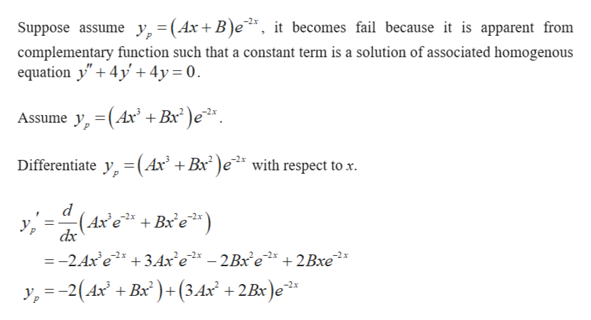 "Suppose assume y,=(Ax+ B)e, it becomes fail because it is apparent from complementary function such that a constant term is a solution of associated homogenous equation y"" 4y 4y 0 Assume y, (Ax +B )e Differentiate y (Ax' +Bx2)e2* with respect to x (Axe +Bxe dx Ур —-2 Ах е? + ЗАх'е — 2Вх е* + 2Вхе y,-2(4x + Bx)(3.4x? +2Bx)e*:"