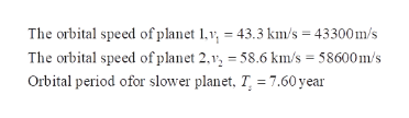The orbital speed of planet 1.v, 43.3 km/s = 43300m/s The orbital speed of planet 2,, 58.6 km/s 58600m/s Orbital period ofor slower planet, T 7.60 year
