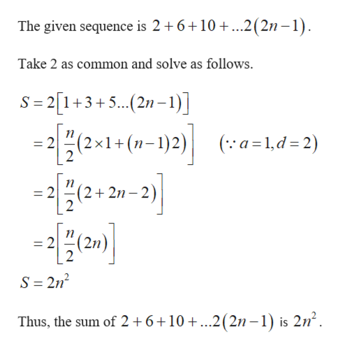 The given sequence is 2 6 10..2(2n -1) Take 2 as common and solve as follows. S 2[1+3+5.. (2n-1)] n = 2 2 (2x1+(-1)2) (a 1,d= 2) = 2(2+ 2n 21-2) n = 2 2 (2n S 2n2 Thus, the sum of 2 +6+10 +...2(2n-1) is 2n2