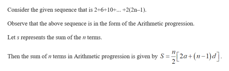 Consider the given sequence that is 2+6+10+... +2(2n-1) Observe that the above sequence is in the form of the Arithmetic progression Let s represents the sum of the n terms Then the sum of n terms in Arithmetic progression is given by S 2a( 2 L d