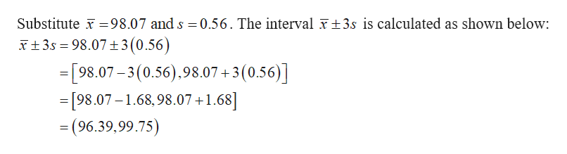 Substitute 98.07 and s 0.56. The interval 3s is calculated as shown below: 3s 98.07±3(0.56) 98.07-3(0.56).98.07 3(0.56) =[98.07-1.68,98.07+1.68] = (96.39,99.75) _