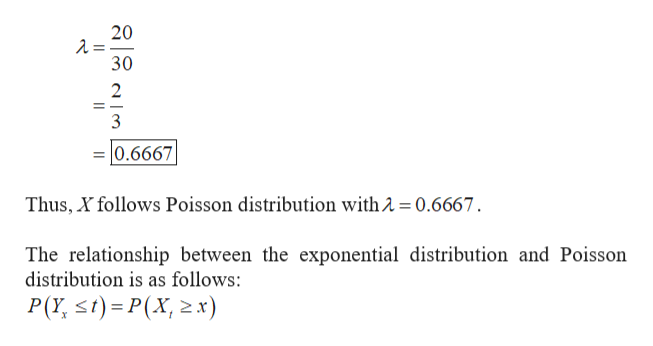 20 -=Y 30 2 3 0.6667 Thus, X follows Poisson distribution with 2 0.6667 The relationship between the exponential distribution and Poisson distribution is as follows: P(Y st) P(X, x)