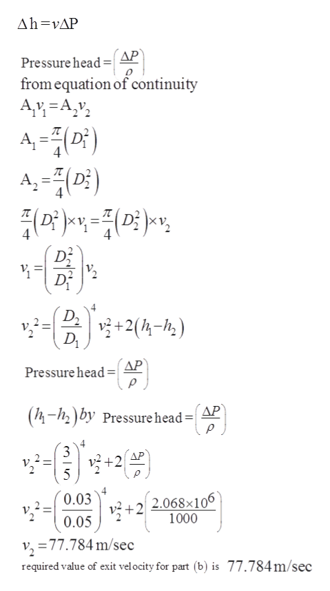 Ah vAP AP Pressure head= from equation of continuity Av A,v A-(D) A,() 4 4 4 4 D+2(4-h) Pressure head AP (4-12) by Pressure head=| AP 4 3 AP 5 0.03 2 2.068x106 1000 +2 0.05 v, 77.784m/sec required value of exit velocity for part (b) is 77.784m/sec