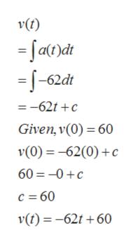 v(t) =fa)dt =T-62dt =-62t c Given, v(0) 60 v(0)-62(0)c 60 0c c 60 v(t)-62t 60