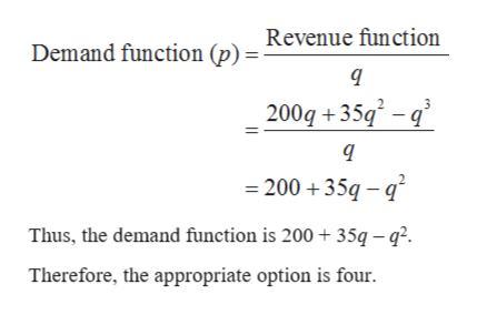 Demand function (p)= Revenue function 2 200q 35 =200 35q q Thus, the demand function is 200 +35q - q2. Therefore, the appropriate option is four