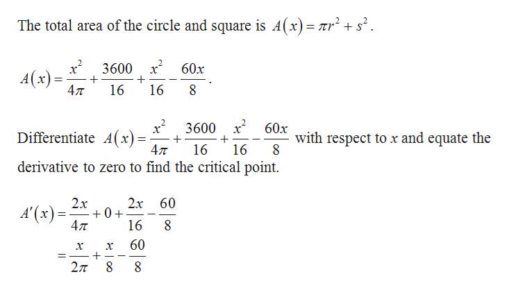 The total area of the circle and square is A(x)= nr 3600 60x A(x) 4л 16 16 3600 x 60x with respect to x and equate the Differentiate A(x)= 4л 16 16 derivative to zero to find the critical point. 2х 60 0+ 47 2x A'(x) 16 8 60 X 27