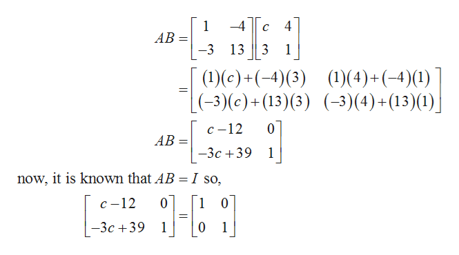 1 4 AB -3 13 3 1 ()(4)+(-4) (1) (-3) (4) + (13) (1) (1)(e)+(-4)(3) (-3)(c) + (13) (3) с -12 0 AB -3c 39 1 now, it is known that AB = I so, 0 с -12 1 0 -3c 39 1 0 1