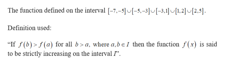 """The function defined on the interval [-7,-5]U[-5,-3]U[-3,1][1,2] [2,5] Definition used: """"If f(b) f(a) for all b >a where a.be I then the function f(x) is said to be strictly increasing on the interval P"""""""