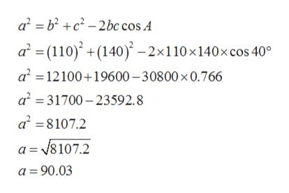 a b2c2-2bc cos A a (110)(140)-2x110x140x cos 40° a2 12100 19600-30800 x 0.766 a2 31700-23592.8 a28107.2 a =8107.2 a 90.03