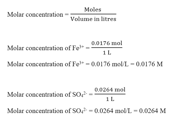 Moles Molar concentration Volume in litres 0.0176 mol Molar concentration of Fe3 1L Molar concentration of Fe3+ 0.0176 mol/L 0.0176 M 0.0264 mol Molar concentration of SO42-- 1 L Molar concentration of SO42- = 0.0264 mol/L = 0.0264 M