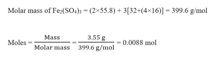 Molar mass of Fe2(SO4)3 (2x55.8) 3[32+(4x16)] 399.6 g/mol 3.55 g Mass Moles = 0.0088 mol Molar mass 399.6 g/mol
