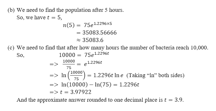 """(b) We need to find the population after 5 hours So, we have t 5, n(5) 75e1.2296 x5 =35083.56666 35083.6 (c) We need to find that after how many hours the number of bacteria reach 10,000. 10000 75e1.2296t So, 10000 e1.2296t 75 10000 In 1.2296t In e (Taking """"In"""" both sides) => = 75 =>In(10000) - In(75) 1.2296t =>t = 3.97922 And the approximate answer rounded to one decimal place is t = 3.9."""