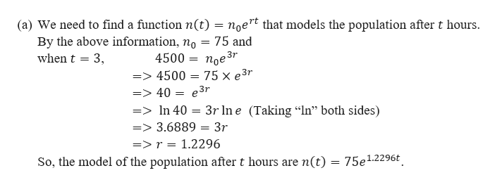 """(a) We need to find a function n(t) = noert that models the population after t hours By the above information, no = 75 and when t 3 4500 = noe3r => 4500 = 75 x e3r => 40 = e3r =>In 40 3r Ine Taking """"In"""" both sides) => 3.6889 = 3r =>r = 1.2296 So, the model of the population after t hours are n(t) = 75e1.2296t"""