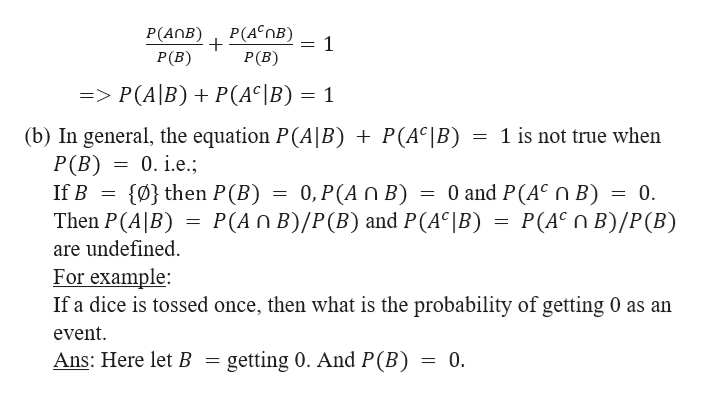 P(AnB 4*nB) . P(B) P(B) 1 => P(A|B) P(AC|B) = 1 (b) In general, the equation P(A|B) + P(AC|B) = 1 is not true when P (B) 0.i.e. 0 and P(AC n B) = 0 = P(AC B)/P(B) (0} then P (B) If B 0, P(A n B) P(An B)/P(B) and P(AC|B) Then P(A|B) are undefined For example If a dice is tossed once, then what is the probability of getting 0 as an event Ans: Here let B getting 0. And P(B) = 0